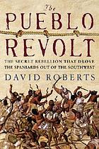 The Pueblo Revolt : the secret rebellion that drove the Spaniards out of the Southwest