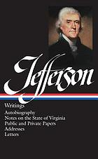Writings : autobiography, a summary view of the rights of British America, notes on the State of Virginia, public papers, addresses, messages and replies, miscellany, letters