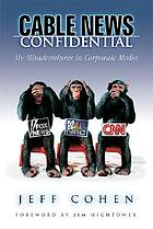 Cable news confidential : my misadventures in corporate media