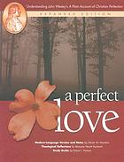 A perfect love : understanding John Wesley's A plain account of Christian perfection : modern-language version and notes