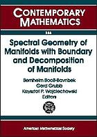 Spectral geometry of manifolds with boundary and decomposition of manifolds : proceedings of the Workshop on Spectral Geometry of Manifolds with Boundary and Decomposition of Manifolds, Roskilde University, Roskilde, Denmark, August 6-9, 2003