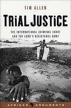 Trial justice : the international criminal court and the Lord's Resistance Army