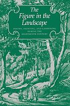 The figure in the landscape : poetry, painting, and gardening during the eighteenth century