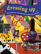 The dressing up book : lots of ideas for amazing hats, masks, and costumes