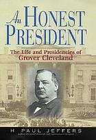 An honest president : the life and presidencies of Grover Cleveland