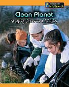 Clean planet : stopping litter and pollution