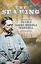 The sea king : the life of James Iredell Waddell