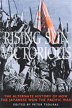 Rising sun victorious : the alternate history of how the Japanese won the Pacific War