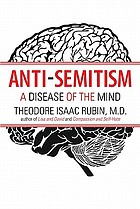 Anti-Semitism : a disease of the mind : a psychiatrist explores the psychodynamics of a symbol sickness
