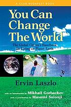 You can change the world : the global citizen's handbook for living on planet Earth : a report of the Club of Budapest