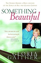 Something beautiful : the stories behind a half-century of the songs of Bill and Gloria Gaither
