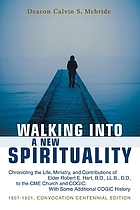 Walking into a new spirituality : chronicling the life, ministry, and contributions of Elder Robert E. Hart ....... to the CME Church and COGIC, with some additional COGIC history