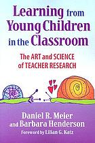 Learning from young children in the classroom : the art & science of teacher research