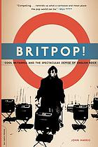 Britpop! : cool Britannia and the spectacular demise of English rock