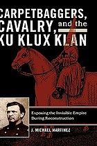 Carpetbaggers, cavalry, and the Ku Klux Klan : exposing the invisible empire during Reconstruction