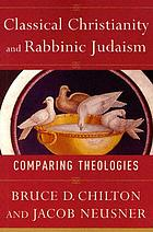 Classical Christianity and Rabbinic Judaism : comparing theologies