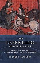 The leper king and his heirs : Baldwin IV and the Crusader Kingdom of Jerusalem