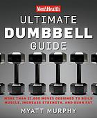 Men'sHealth ultimate dumbbell guide : more than 21,000 moves designed to build muscle, increase strength, and burn fat