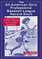 The All-American Girls Professional Baseball League record book : comprehensive hitting, fielding, and pitching statistics