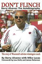Don't flinch : Barry Alvarez, the autobiography : the story of Wisconsin's all-time winningest coach
