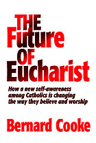 The future of Eucharist : how a new self-awareness among Catholics is changing the way they believe and worship
