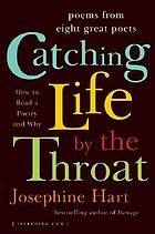 Catching life by the throat : how to read poetry and why : poems from eight great poets