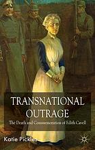 Transnational outrage : the death and commemoration of Edith Cavell