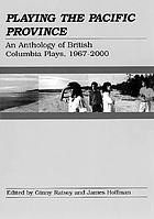Playing the Pacific province : an anthology of British Columbia plays, 1967-2000