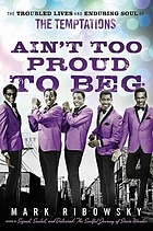 Ain't too proud to beg : the troubled lives and enduring soul of the Temptations