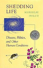 Shedding life : disease, politics, and other human conditions