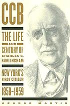 CCB : the life and century of Chalres C. Burlingham, New York's first citizen, 1858-1959
