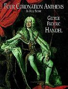 Four coronation anthems : composed for the coronation of King George II, Westminster Abbey, 11 October 1727