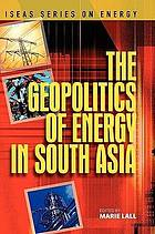 The geopolitics of energy in South Asia : [papers originally presented to a Conference on Geopolitics of Energy in South Asia, Singapore, 14 August 2007, organised by Institute of South Asian Studies]