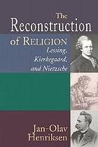 The reconstruction of religion : Lessing, Kierkegaard, and Niezsche