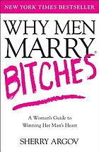 Why men marry bitches : a woman's guide to winning her man's heart