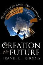 The creation of the future : the role of the American university