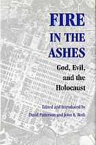 Fire in the ashes : God, evil, and the Holocaust