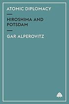 Atomic diplomacy: Hiroshima and Potsdam; the use of the atomic bomb and the American confrontation with Soviet power