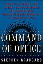 Command of office : how war, secrecy, and deception transformed the presidency from Theodore Roosevelt to George W. Bush