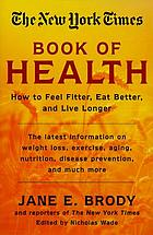 The New York Times book of health : how to feel fitter, eat better, and live longer