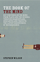 The book of the mind : key writings on the mind from Plato and the Buddha through Shakespeare, Descartes, and Freud to the latest discoveries of neuroscience