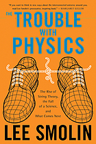 The trouble with physics : the rise of string theory, the fall of a science, and what comes next
