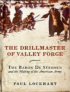 The drillmaster of Valley Forge the Baron de Steuben and the making of the American Army