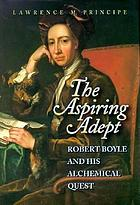 "The aspiring adept : Robert Boyle and his alchemical quest : including Boyle's ""lost"" Dialogue on the transmutation of metals"