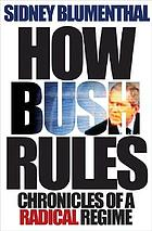 How Bush rules : chronicles of a radical regime