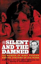 The silent and the damned : the murder of Mary Phagan and the lynching of Leo Frank