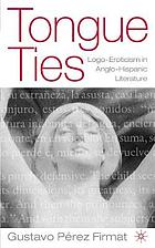 Tongue ties : logo-eroticism in Anglo-Hispanic literature