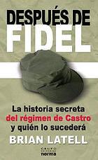 Después de Fidel : la historia secreta del régimen de Castro y quién lo sucederá
