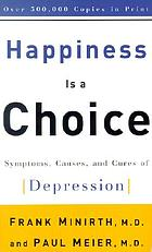 Happiness is a choice : a manual on the symptoms, causes, and cures of depression