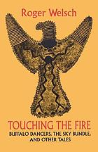 Touching the fire : buffalo dancers, the sky bundle, and other tales